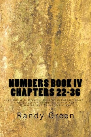 Numbers book iv: chapters 22-36 (heavenly citizens in earthly shoes, an exposition of the scriptures for disciples and young christians 4) by Randy  Green