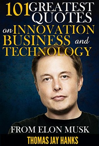 101 Greatest Quotes on Innovation, Business and Technology from Elon Musk: Powerful Quotes and Life Lessons from Famous People - por Thomas Jay Hanks MOBI FB2
