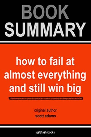 Summary of How To Fail at Almost Everything and Still Win Big by Scott Adams: Kind of the Story of My Life