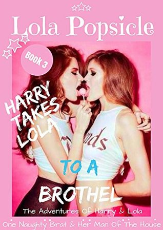 A Taboo Erotica Tale Harry Takes Lola To A Broth*l: Book 3 (Harry & Lola The Adventures Of One Naughty Brat And Her Man Of The House)