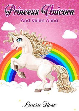 children book: Princess Unicorn and Kelen Anna- Children's Books, Kids Books, Bedtime Stories For Kids, Kids Fantasy Book (Unicorns: Kids Fantasy Books) (Unicorn Story 1)