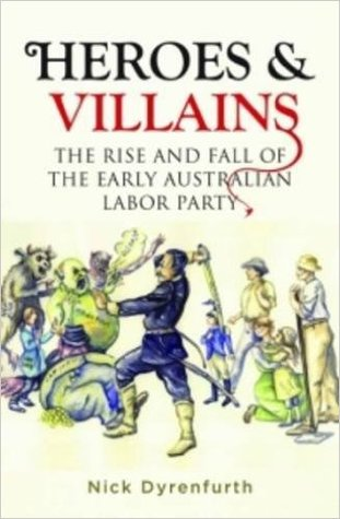 Heroes & Villains: The Rise and Fall of the Early Australian Labor Party