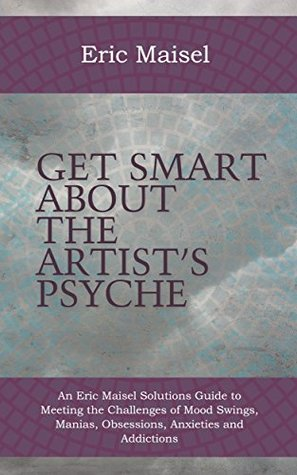 Get Smart About The Artist's Psyche: An Eric Maisel Solutions Guide to Meeting the Challenges of Mood Swings, Manias, Obsessions, Anxieties and Addictions
