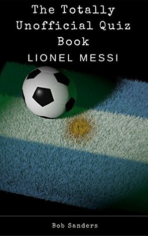 The Totally Unofficial Lionel Messi Quiz Book