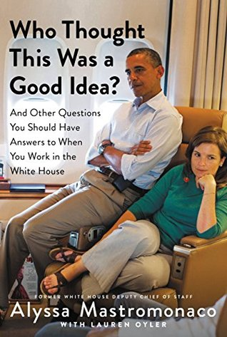 Ebook Who Thought This Was a Good Idea?: And Other Questions You Should Have Answers to When You Work in the White House by Alyssa Mastromonaco PDF!