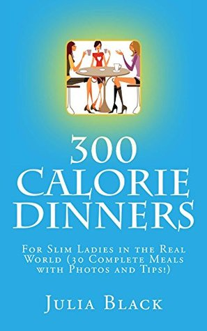 300 Calorie Dinners: For Slim Ladies in the Real World (30 Complete Meals with Photos and Tips!)