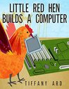 Little Red Hen Builds a Computer by Tiffany Ard