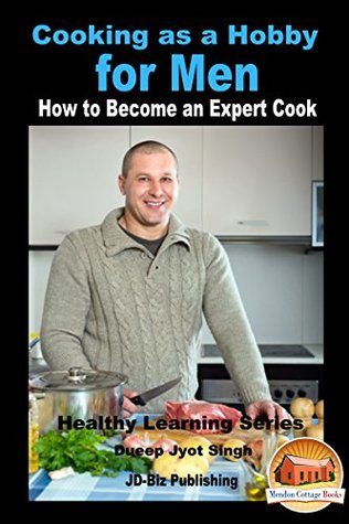 Cooking as a Hobby for Men - How to Become an Expert Cook (Healthy Learning Series Book 83)