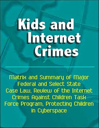 Kids and Internet Crimes: Matrix and Summary of Major Federal and Select State Case Law, Review of the Internet Crimes Against Children Task Force Program, Protecting Children in Cyberspace