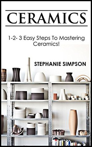Ceramics: 1-2-3 Easy Steps To Mastering Ceramics! (Ceramics, Scrapbooking, Candle Making, Jewelry, Pottery)