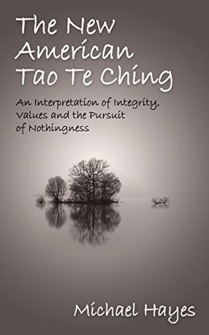 The New American Tao Te Ching: An Interpretation of Integrity, Values and the Pursuit of Nothingness By Michael Hayes