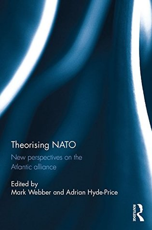 Theorising NATO: New perspectives on the Atlantic alliance (Routledge/ECPR Studies in European Political Science)