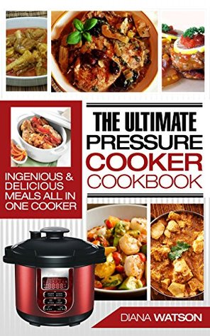 The Ultimate Pressure Cooker Cookbook: Ingenious & Delicious Meals All In One Cooker (Instant Pot, Instant Pot Slow Cooker, Pressure Cooker Cookbook, Electric Pressure Cooker, Instant Pot For Two)