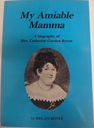 My Amiable Mamma: The Biography of Mrs. Catherine Gordon Byron, the Mother of the Poet George Gordon, 6th Lord Byron