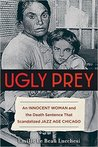 Ugly Prey: An Innocent Woman and the Death Sentence That Scandalized Jazz Age Chicago