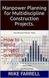 Manpower Planning for Multidiscipline Construction Projects.: How to avoid project overruns!