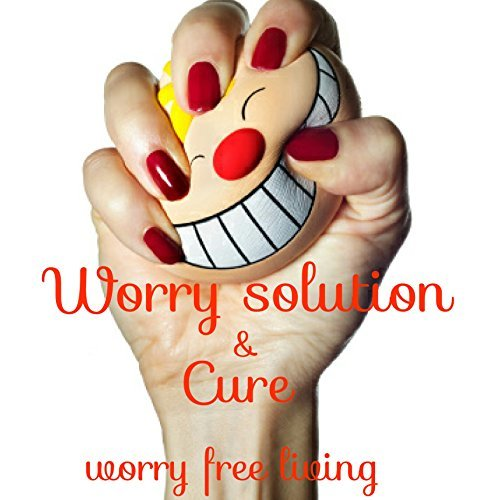Worry solution and cure: Worry free living