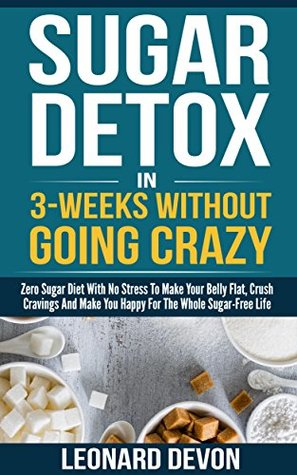 Sugar Detox In 3-Weeks Without Going Crazy: Zero Sugar Diet With No Stress To Make Your Belly Flat, Crush Cravings And Make You Happy For The Whole Sugar-Free Life