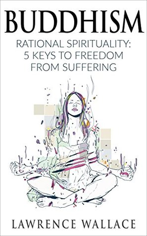 Buddhism: Rational Spirituality: 5 Keys to Freedom from Suffering (Happiness is a trainable, attainable skill! Book 1)