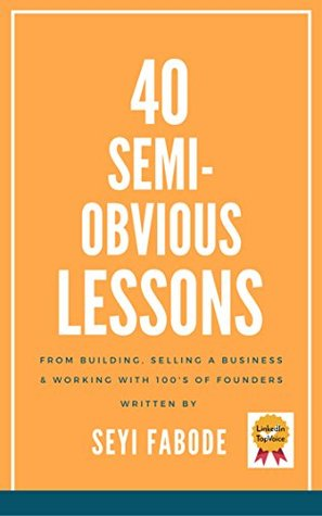 40 Semi-Obvious Lessons: From Building, Selling A Business & Working with 100's of Entrepreneurs