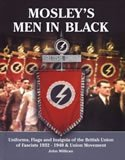 Mosley�s Men In Black: [Uniforms, Flags and Insignia of the British Union of Fascists 1932�1940 & Union Movement] - John Millican