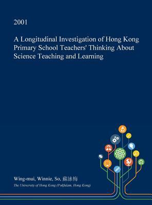 A Longitudinal Investigation of Hong Kong Primary School Teachers' Thinking about Science Teaching and Learning