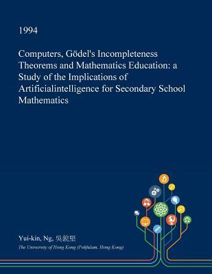 Computers, Godel's Incompleteness Theorems and Mathematics Education: A Study of the Implications of Artificialintelligence for Secondary School Mathematics