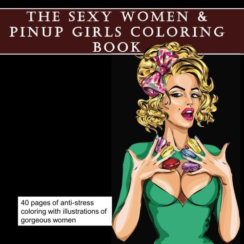 The Sexy Women and Pinup Girls Coloring Book For Adults: Adult Coloring with Erotic Illustrated Drawings of Beautiful Women
