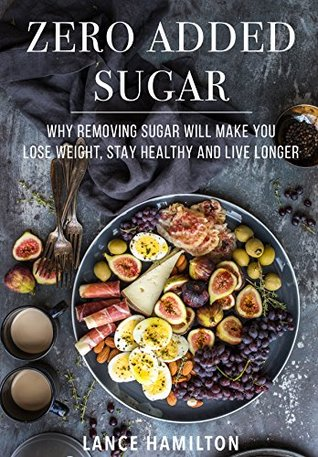 Zero Added Sugar: Why Removing Sugar Will Make You Lose Weight, Stay Healthy and Live Longer