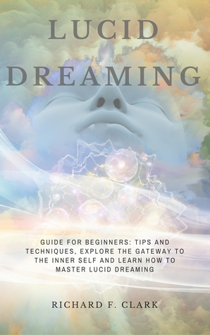 Lucid Dreaming: Guide for Beginners: Tips and Techniques, explore the Gateway to the Inner Self and learn How to Master Lucid Dreaming