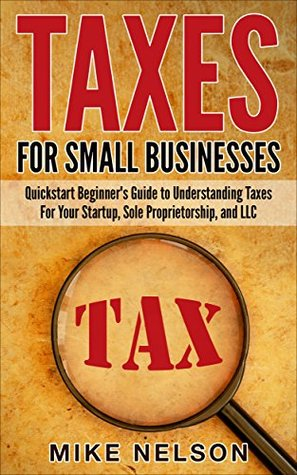 Taxes For Small Businesses, QuickStart Beginner's Guide To Understanding Taxes For Your Startup, Dole Proprietorship, and LLC