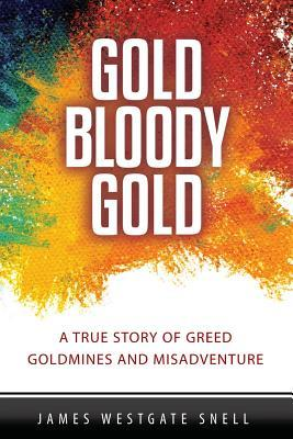 Gold Bloody Gold: A True Story of Lost Goldmines, Greed and Misadventure