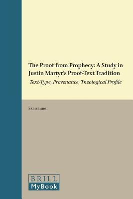 The Proof from Prophecy: A Study in Justin Martyr's Proof-Text Tradition: Text-Type, Provenance, Theological Profile