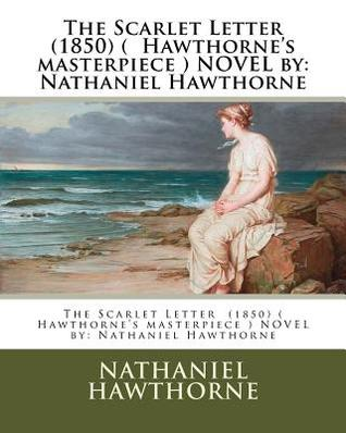 The Scarlet Letter (1850) ( Hawthorne's Masterpiece ) Novel by: Nathaniel Hawthorne