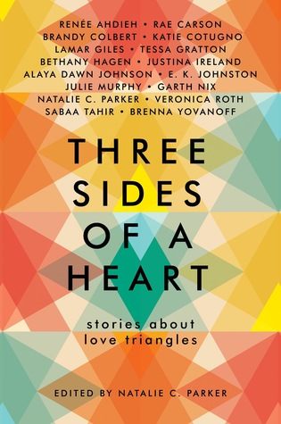 Three Sides of a Heart: Stories About Love Triangles by Natalie C Parker, Rae Carson, Brandy Colbert, Katie Cotugno, Alaya Dawn Johnson, EK Johnston, Tessa Gratton, Garth Nix, Veronica Roth, Sabaa Tahir, Brenna Yovanoff, Renee Ahdieh, Julie Murphy, Justina Irelan, Lamar Giles, Bethany Hagen