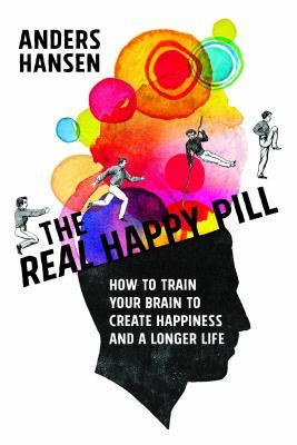 The Real Happy Pill: How to Train Your Brain to Create Happiness and a Longer Life