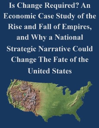 Is Change Required? An Economic Case Study of the Rise and Fall of Empires, and Why a National Strategic Narrative Could Change The Fate of the United States