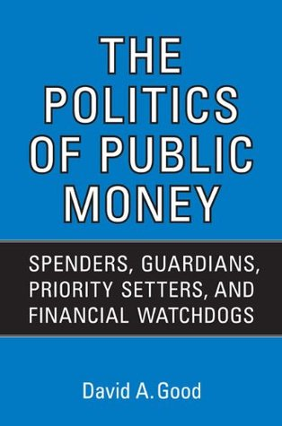 Politics of Public Money: Spenders, Guardians, Priority Setters, and Financial Watchdogs inside the Canadian Government (IPAC Series in Public Management and Governance)
