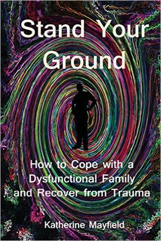 Stand Your Ground: How to Cope with a Dysfunctional Family and Recover from Trauma