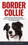Border Collie: How to Train Your Border Collie Dog - Discover The Ultimate Training Techniques for Your Border Collie