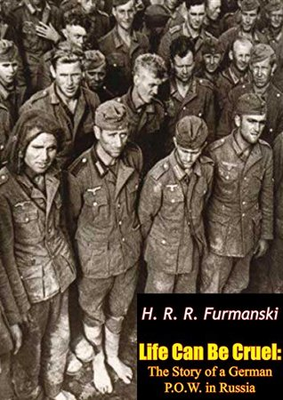 Life Can Be Cruel: The Story of a German P.O.W. in Russia