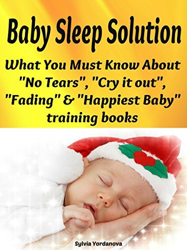 """Baby Sleep Solution: What You Must Know About """"No Tears"""", """"Cry it out"""", """"Fading"""" & """"Happiest Baby"""" Training Books"""