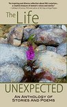 The Life Unexpected: An Anthology of Stories and Poems