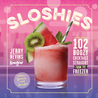Sloshies: 102 Boozy Cocktails Straight from the Freezer
