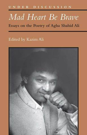 Mad Heart Be Brave: Essays on the Poetry of Agha Shahid Ali