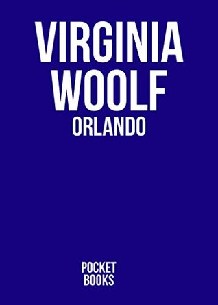 ORLANDO by Virginia Woolf author of The Voyage Out; Night and Day; Jacob's Room; Mrs. Dalloway; To the Lighthouse; Orlando; The Waves; The Years and Between the Acts) (Annotated)