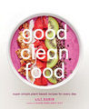 Good Clean Food: Plant-based Recipes that Will Help You Look and Feel Your Best