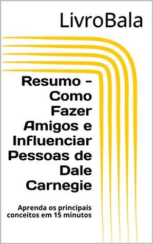 Resumo - Como Fazer Amigos e Influenciar Pessoas de Dale Carnegie: Aprenda os principais conceitos em 15 minutos