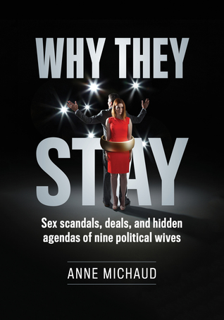 Why They Stay: Sex Scandals, Deals, and Hidden Agendas of Nine Political Wives