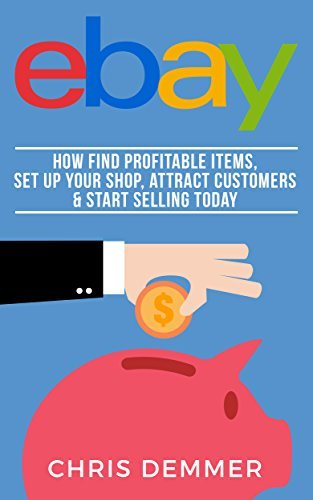 eBay: How To Find Profitable Items, Set Up Your Shop, Attract Customers & Start Selling Today (Etsy, Ebay, Amazon FBA, Blogging, Affiliate Marketing, Make Money Online, Make Money From Home Book 4)